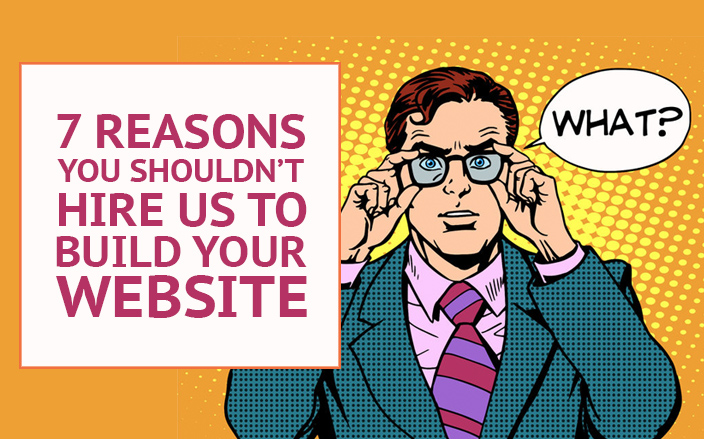 Reasons you shouldn't hire us to build your website