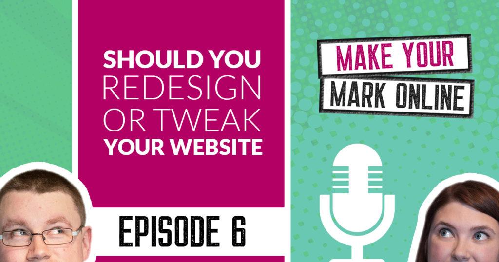 Ep 6 - Should You Redesign or Tweak Your Website?
