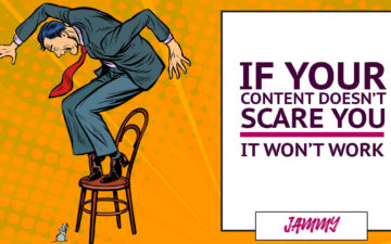 If Your Content Doesn't Scare You It Won't Work