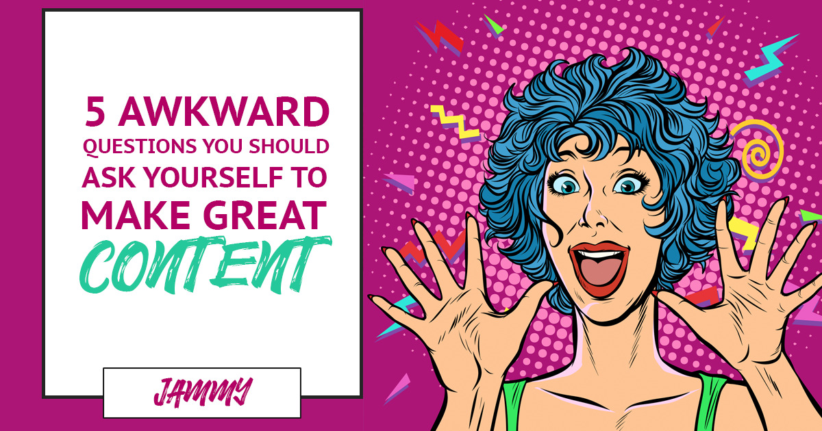 Five Awkward Questions You Should Ask Yourself To Create Great Content